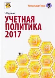 Учетная политика в 2017. Бухгалтерская и налоговая, Т. П. Крутякова