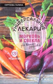 Универсальные лекари морковь и свекла для вашего здоровья, Галина Сергеева