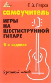 Самоучитель игры на шестиструнной гитаре. Безнотный метод, П. В. Петров