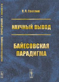 Научный вывод. Байесовская парадигма, В. А. Светлов