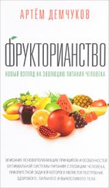 Фрукторианство. Новый взгляд на эволюцию питания человека, Артем Демчуков