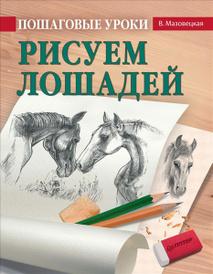 Пошаговые уроки рисования. Рисуем лошадей, В. Мазовецкая