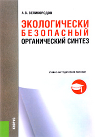 Экологически безопасный органический синтез. Учебно-методическое пособие, А. В. Великородов
