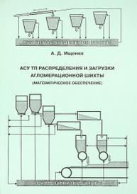 АСУ ТП распределения и загрузки агломерационной шихты (математическое обеспечение), А. Д. Ищенко