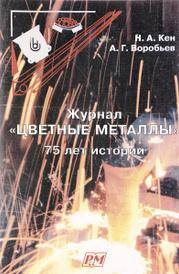 """Журнал """"Цветные металлы"""". 75 лет истории, Н. А. Кен, А. Г. Воробьев"""