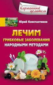 Лечим грибковые заболевания народными методами, Юрий Константинов