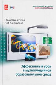 Эффективный урок в мультимедийной образовательной среде, Г. О. Аствацатуров, Л. В. Кочегарова