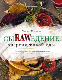 Сыроедение. Энергия живой еды. 116 комфортных рецептов, в которых продукты сохранены в естественном виде, Г. Бреиова