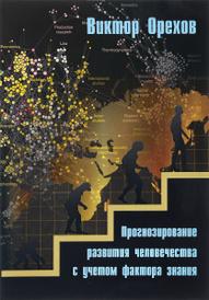 Прогнозирование развития человечества с учетом фактора знания, Виктор Орехов