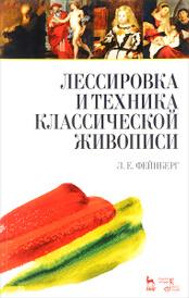 Лессировка и техника классической живописи. Учебное пособие, Л. Е. Фейнберг