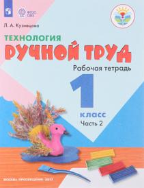 Технология. Ручной труд. 1 класс. Рабочая тетрадь, Л. А. Кузнецова