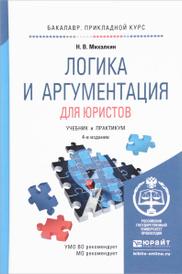 Логика и аргументация для юристов. Учебник и практикум, Н. В. Михалкин
