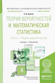 Теория вероятностей и математическая статистика. Учебник и практикум. В 2 частях. Часть 1. Теория вероятностей, Н. Ш. Кремер