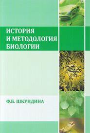 История и методология биологии. Учебное пособие, Ф. Б. Шкундина