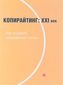 Копирайтинг. ХХI век. Как создавать современные тексты. Учебное пособие, А. Н. Назайкин