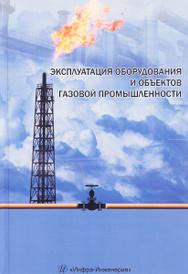Эксплуатация оборудования и объектов газовой промышленности. Учебное пособие,
