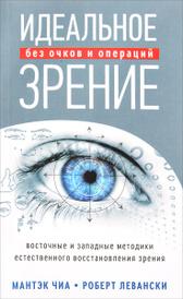 Идеальное зрение. Методы естественного восстановления зрения, Мантэк Чиа, Роберт Т. Левански