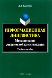 Информационная лингвистика. Метаописания современной коммуникации. Учебное пособие, А. А. Баркович