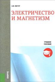 Электричество и магнетизм. Учебное пособие, А. М. Лихтер