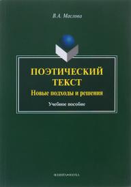 Поэтический текст. Новые подходы и решения. Учебное пособие, В. А. Маслова