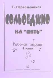"""Сольфеджио на """"пять"""". Рабочая тетрадь. 4-й класс, Т. Первозванская"""