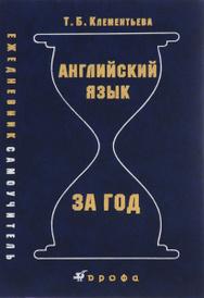 Английский язык за год. Ежедневник-самоучитель, Т. Б. Клементьева