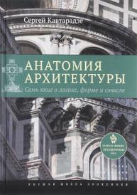 Анатомия архитектуры. Семь книг о логике, форме и смысле, Сергей Кавтарадзе