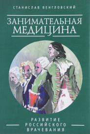 Занимательная медицина. Развитие российского врачевания, Станислав Венгловский