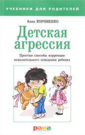 Детская агрессия. Простые способы коррекции нежелательного поведения ребенка, Анна Корниенко