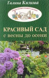 Красивый сад с весны до осени. Самые неприхотливые цветущие растения на каждый месяц дачного сезона, Галина Кизима