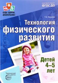 Технология физического развития детей 4-5 лет, Т. Э. Токаева