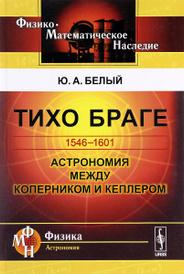 Тихо Браге. 1546-1601. Астрономия между Коперником и Кеплером, Ю. А. Белый
