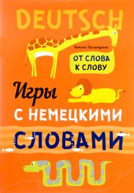 Игры с немецкими словами. От слова к слову, Н. В. Хисматулина, Н. А. Емельяненко