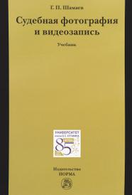 Судебная фотография и видеозапись. Учебник, Г. П. Шамаев