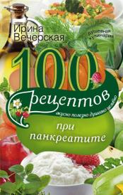 100 рецептов при панкреатите. Вкусно, полезно, душевно, целебно, Ирина Вечерская