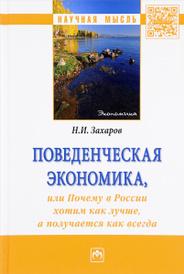 Поведенческая экономика или почему в России хотим как лучше, а получается как всегда, Н. И. Захаров