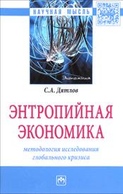 Энтропийная экономика. Методология исследования глобального кризиса, С. А. Дятлов