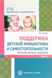 Поддержка детской инициативы и самостоятельности на основе детского творчества. В 3 частях. Часть 3, Н. А. Модель