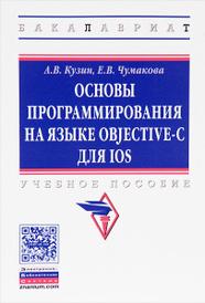 Основы программирования на языке Objective-C для iOS. Учебное пособие, А. В. Кузин, Е. В. Чумакова