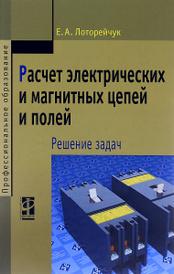 Расчет электрических и магнитных цепей и полей. Решение задач. Учебное пособие, Е. А. Лоторейчук