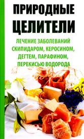 Природные целители. Лечение заболеваний скипидаром, керосином, дегтем, парафином, перекисью водорода, Раиса Сайдакова