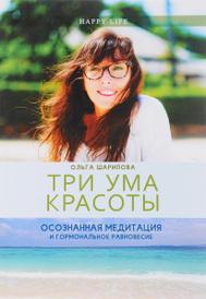 Три ума красоты. Осознанная медитация и гормональное равновесие, Ольга Шарипова