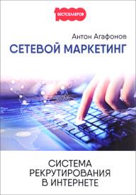 Сетевой маркетинг. Система рекрутирования в Интернете, Антон Агафонов