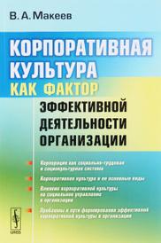 Корпоративная культура как фактор эффективной деятельности организации, В. А. Макеев