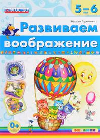 Развиваем воображение. 5-6 лет, Наталья Гордиенко