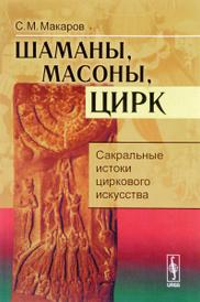 Шаманы, масоны, цирк. Сакральные истоки циркового искусства, С. М. Макаров