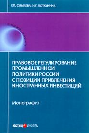 Правовое регулирование промышленной политики России с позиции привлечения иностранных инвестиций, Е. П. Симаева, И. Г. Тютюнник
