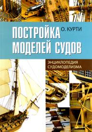 Постройка моделей судов. Энциклопедия судомоделизма, О. Курти