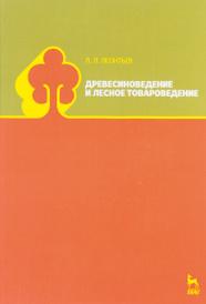 Древесиноведение и лесное товароведение. Учебник, Л. Л. Леонтьев