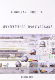 Архитектурное проектирование. Учебное пособие, И. С. Саркисова, Т. О. Сарвут